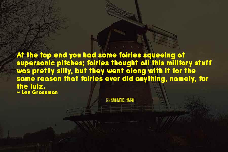 Some Silly Sayings By Lev Grossman: At the top end you had some fairies squeeing at supersonic pitches; fairies thought all