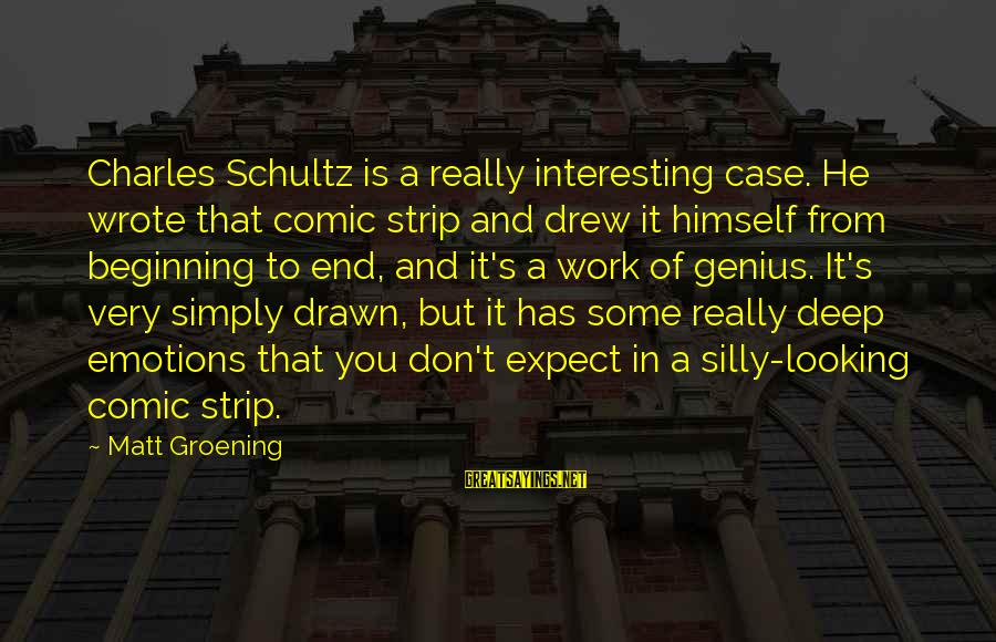 Some Silly Sayings By Matt Groening: Charles Schultz is a really interesting case. He wrote that comic strip and drew it