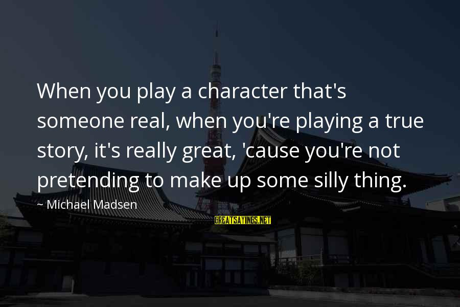 Some Silly Sayings By Michael Madsen: When you play a character that's someone real, when you're playing a true story, it's