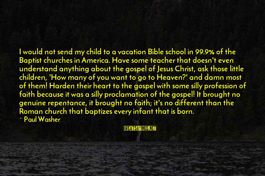 Some Silly Sayings By Paul Washer: I would not send my child to a vacation Bible school in 99.9% of the