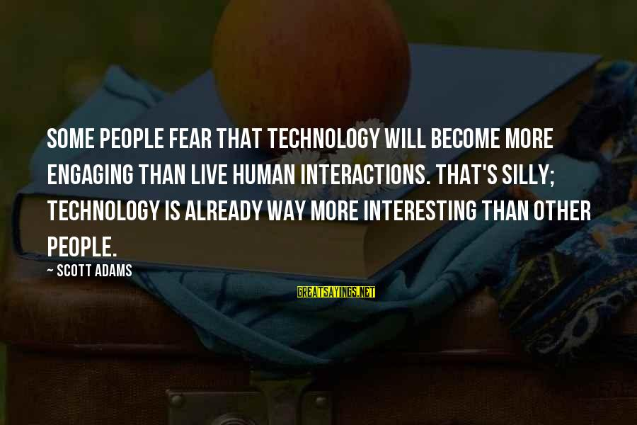 Some Silly Sayings By Scott Adams: Some people fear that technology will become more engaging than live human interactions. That's silly;