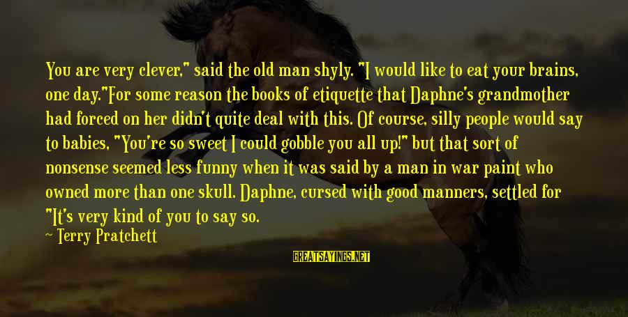 """Some Silly Sayings By Terry Pratchett: You are very clever,"""" said the old man shyly. """"I would like to eat your"""