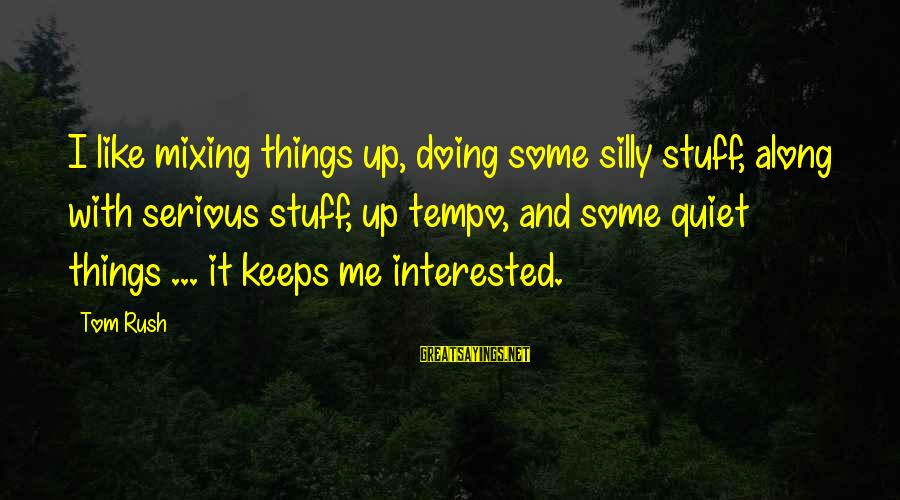 Some Silly Sayings By Tom Rush: I like mixing things up, doing some silly stuff, along with serious stuff, up tempo,