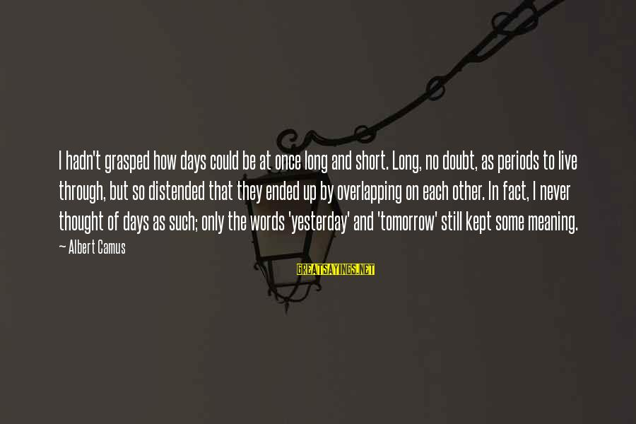 Some Words To Live By Sayings By Albert Camus: I hadn't grasped how days could be at once long and short. Long, no doubt,