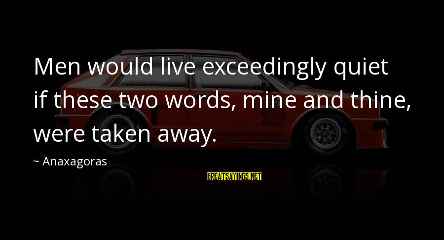 Some Words To Live By Sayings By Anaxagoras: Men would live exceedingly quiet if these two words, mine and thine, were taken away.