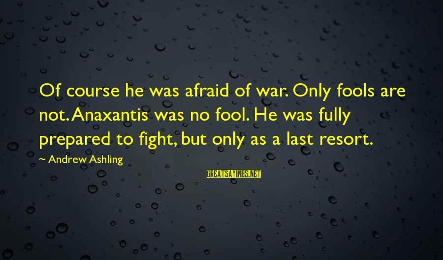 Some Words To Live By Sayings By Andrew Ashling: Of course he was afraid of war. Only fools are not. Anaxantis was no fool.