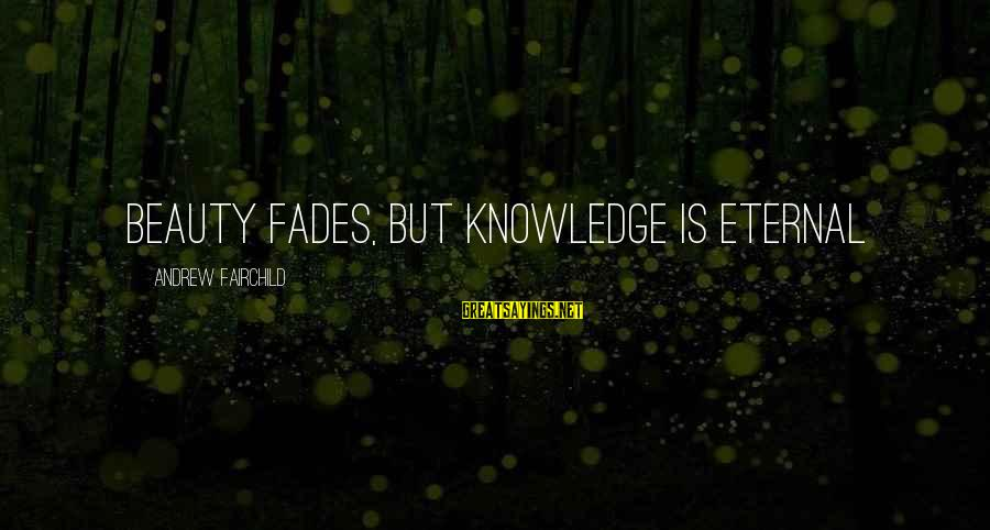 Some Words To Live By Sayings By Andrew Fairchild: Beauty fades, but knowledge is eternal