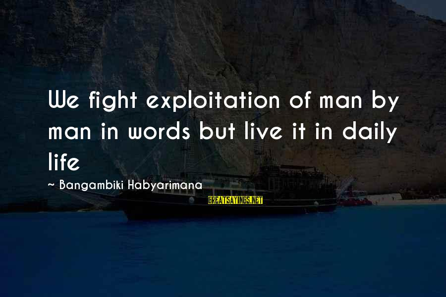 Some Words To Live By Sayings By Bangambiki Habyarimana: We fight exploitation of man by man in words but live it in daily life