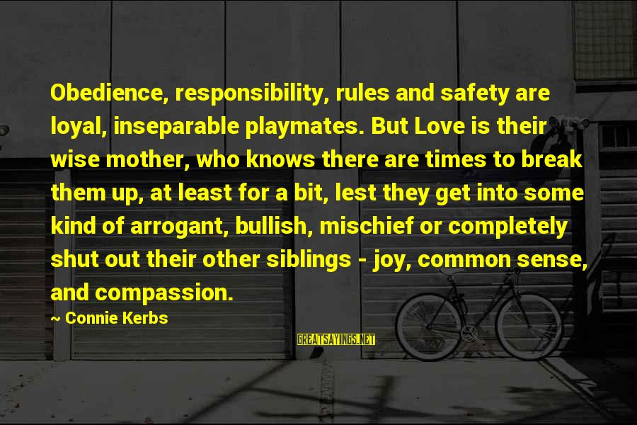 Some Words To Live By Sayings By Connie Kerbs: Obedience, responsibility, rules and safety are loyal, inseparable playmates. But Love is their wise mother,