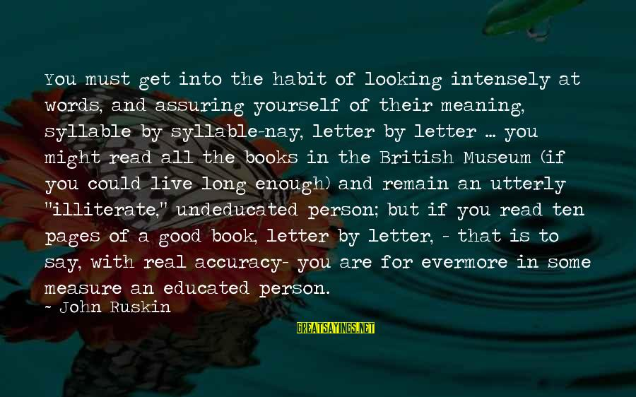 Some Words To Live By Sayings By John Ruskin: You must get into the habit of looking intensely at words, and assuring yourself of