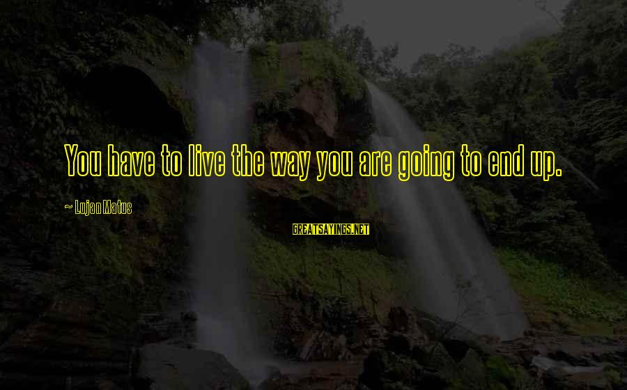 Some Words To Live By Sayings By Lujan Matus: You have to live the way you are going to end up.