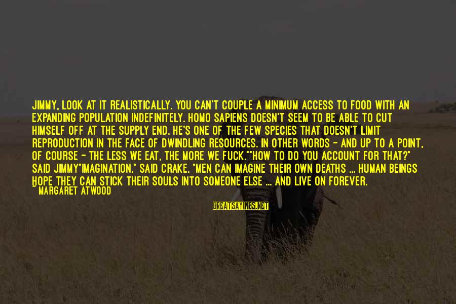 Some Words To Live By Sayings By Margaret Atwood: Jimmy, look at it realistically. You can't couple a minimum access to food with an