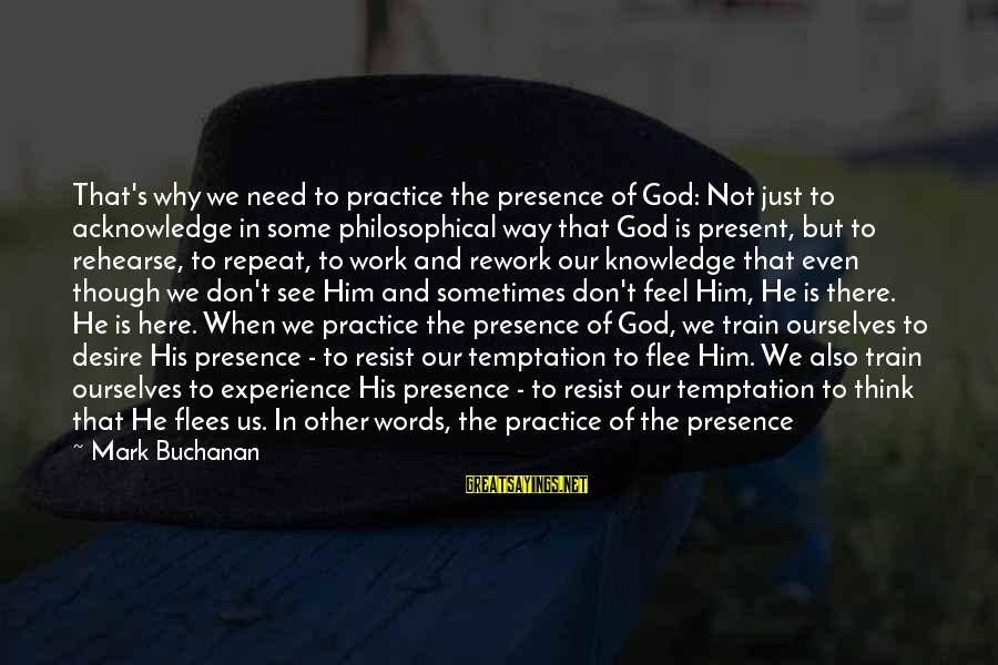 Some Words To Live By Sayings By Mark Buchanan: That's why we need to practice the presence of God: Not just to acknowledge in