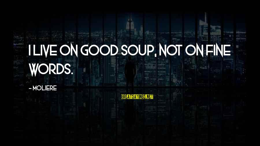 Some Words To Live By Sayings By Moliere: I live on good soup, not on fine words.