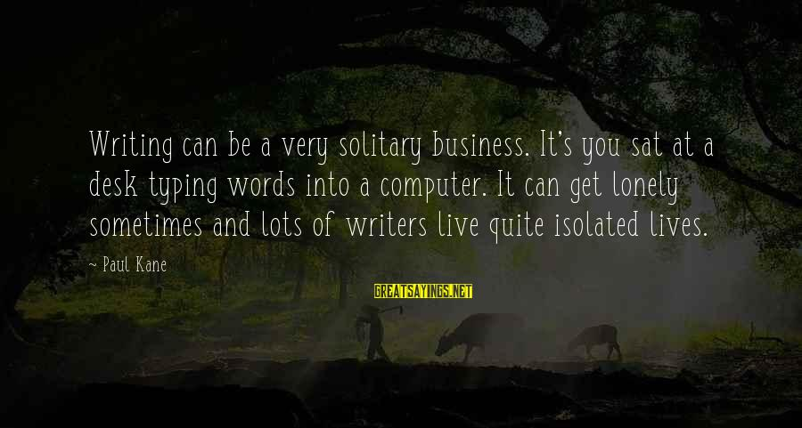 Some Words To Live By Sayings By Paul Kane: Writing can be a very solitary business. It's you sat at a desk typing words