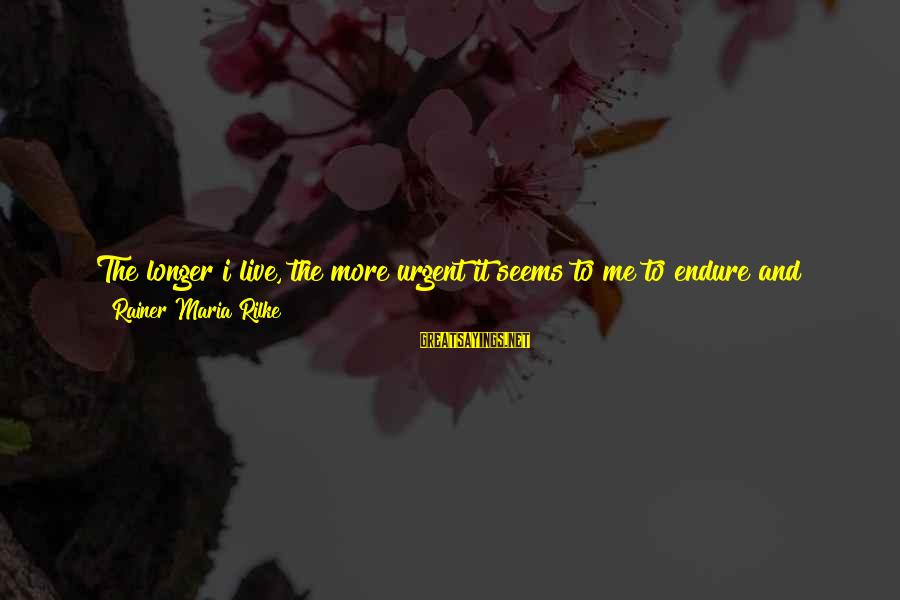 Some Words To Live By Sayings By Rainer Maria Rilke: The longer i live, the more urgent it seems to me to endure and transcribe