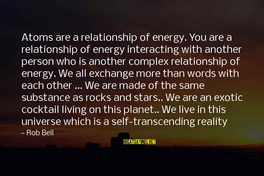 Some Words To Live By Sayings By Rob Bell: Atoms are a relationship of energy. You are a relationship of energy interacting with another