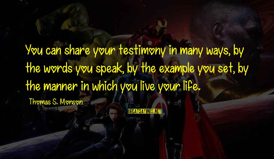 Some Words To Live By Sayings By Thomas S. Monson: You can share your testimony in many ways, by the words you speak, by the