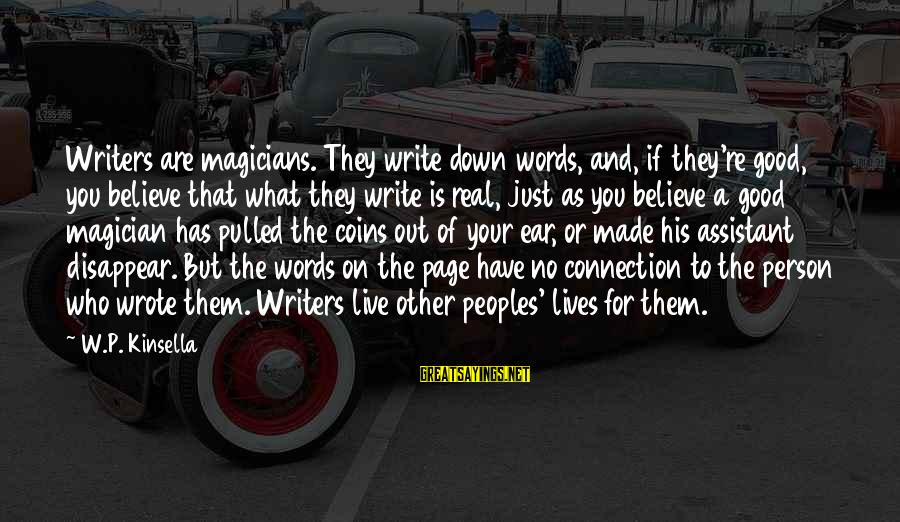 Some Words To Live By Sayings By W.P. Kinsella: Writers are magicians. They write down words, and, if they're good, you believe that what