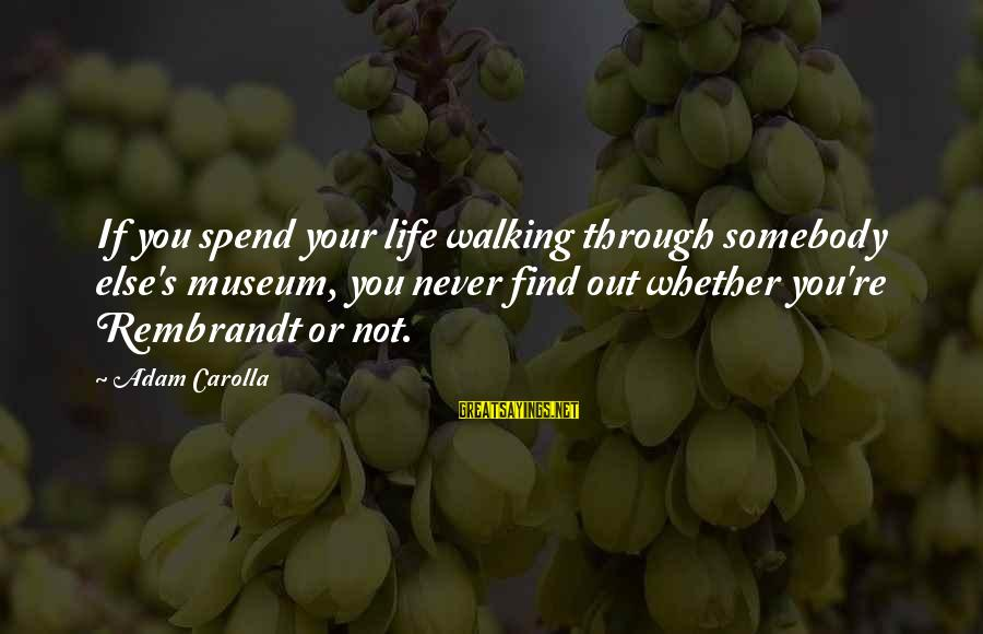Somebody Else Sayings By Adam Carolla: If you spend your life walking through somebody else's museum, you never find out whether