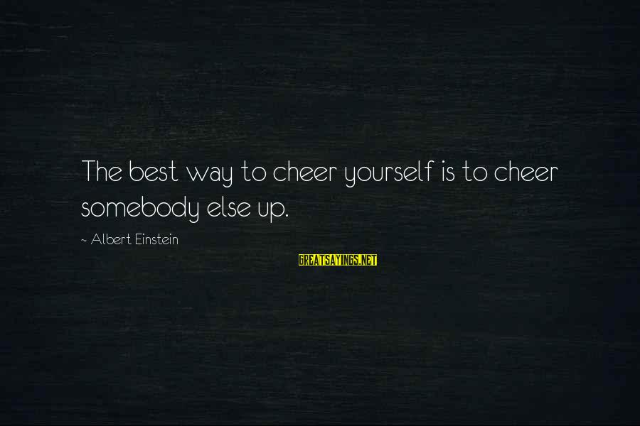 Somebody Else Sayings By Albert Einstein: The best way to cheer yourself is to cheer somebody else up.