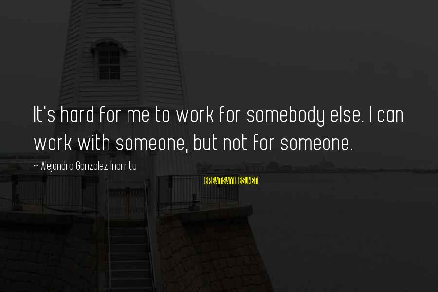 Somebody Else Sayings By Alejandro Gonzalez Inarritu: It's hard for me to work for somebody else. I can work with someone, but