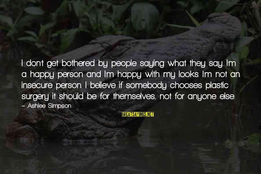 Somebody Else Sayings By Ashlee Simpson: I don't get bothered by people saying what they say. I'm a happy person and