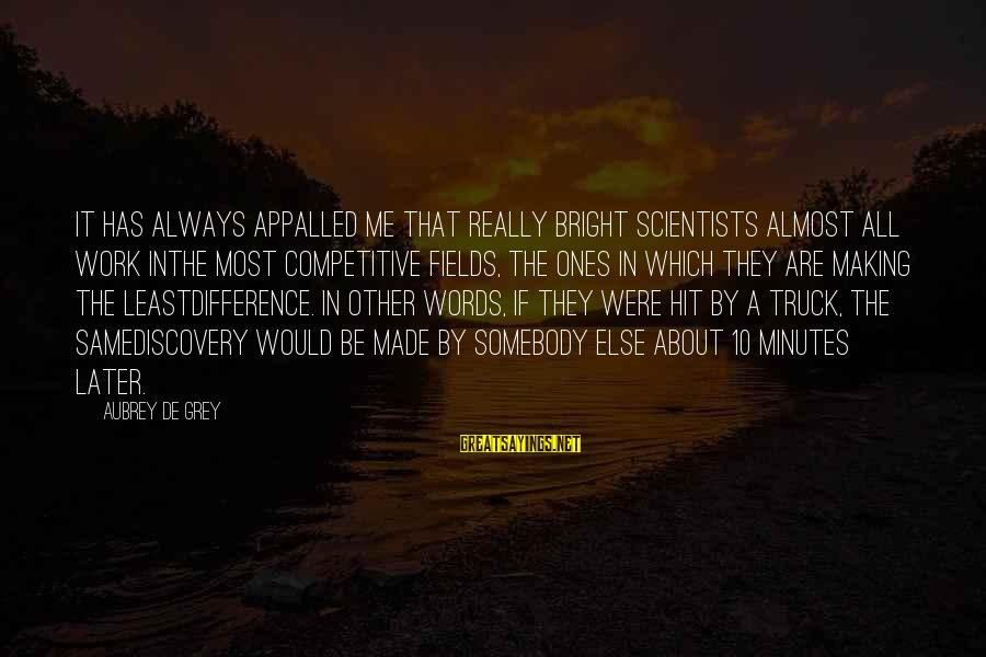 Somebody Else Sayings By Aubrey De Grey: It has always appalled me that really bright scientists almost all work inthe most competitive