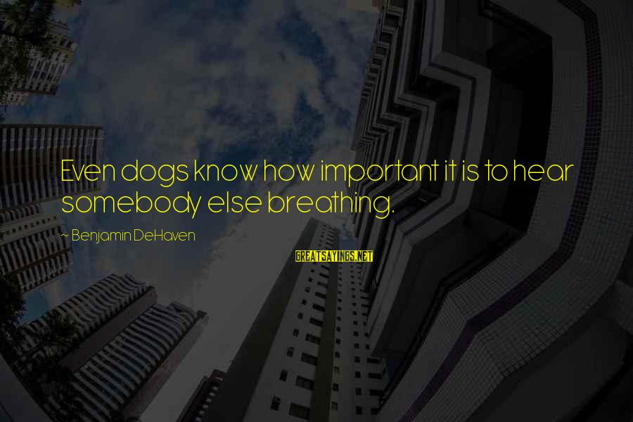 Somebody Else Sayings By Benjamin DeHaven: Even dogs know how important it is to hear somebody else breathing.