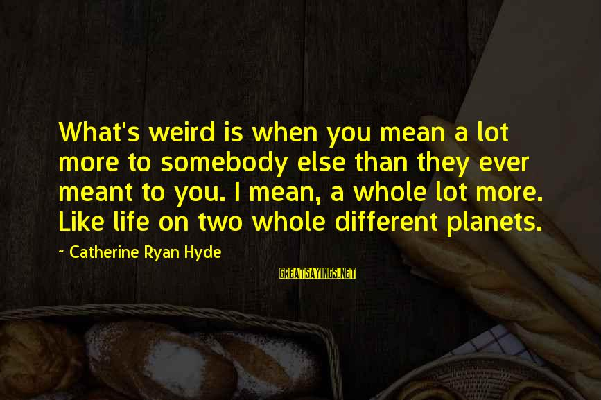 Somebody Else Sayings By Catherine Ryan Hyde: What's weird is when you mean a lot more to somebody else than they ever
