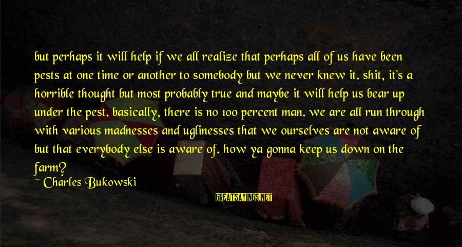 Somebody Else Sayings By Charles Bukowski: but perhaps it will help if we all realize that perhaps all of us have