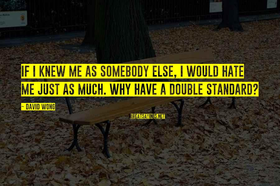 Somebody Else Sayings By David Wong: If I knew me as somebody else, I would hate me just as much. Why