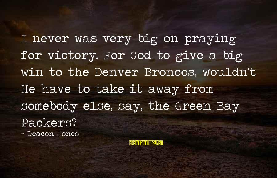 Somebody Else Sayings By Deacon Jones: I never was very big on praying for victory. For God to give a big