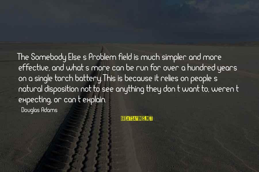 Somebody Else Sayings By Douglas Adams: The Somebody Else's Problem field is much simpler and more effective, and what's more can
