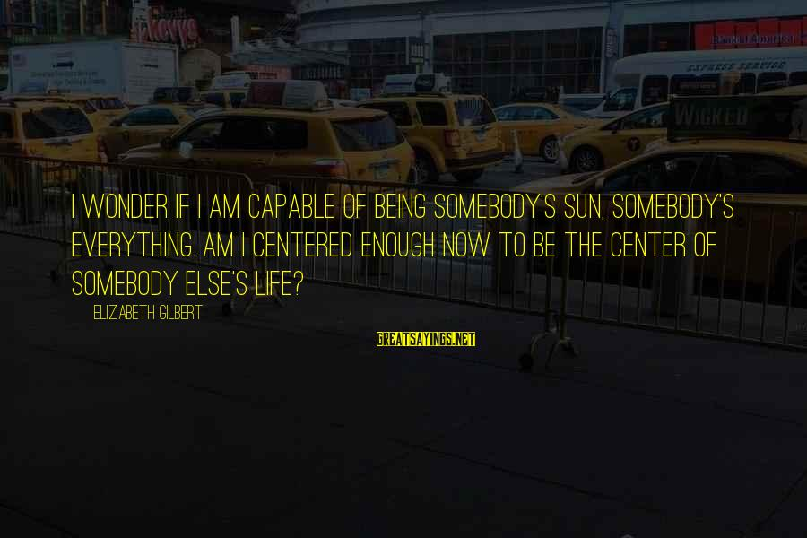 Somebody Else Sayings By Elizabeth Gilbert: I wonder if I am capable of being somebody's sun, somebody's everything. Am I centered