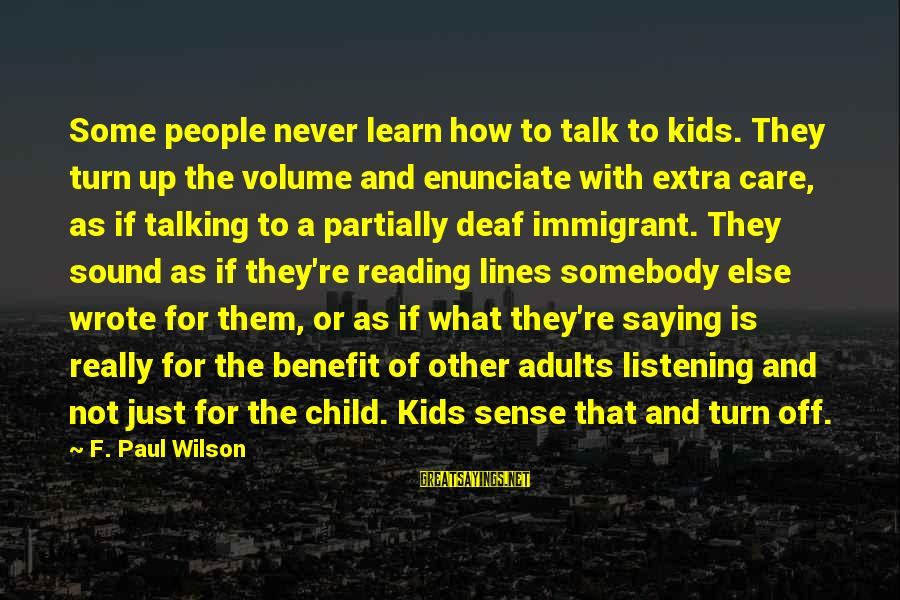 Somebody Else Sayings By F. Paul Wilson: Some people never learn how to talk to kids. They turn up the volume and