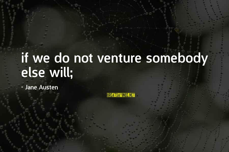 Somebody Else Sayings By Jane Austen: if we do not venture somebody else will;
