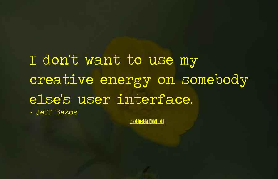Somebody Else Sayings By Jeff Bezos: I don't want to use my creative energy on somebody else's user interface.