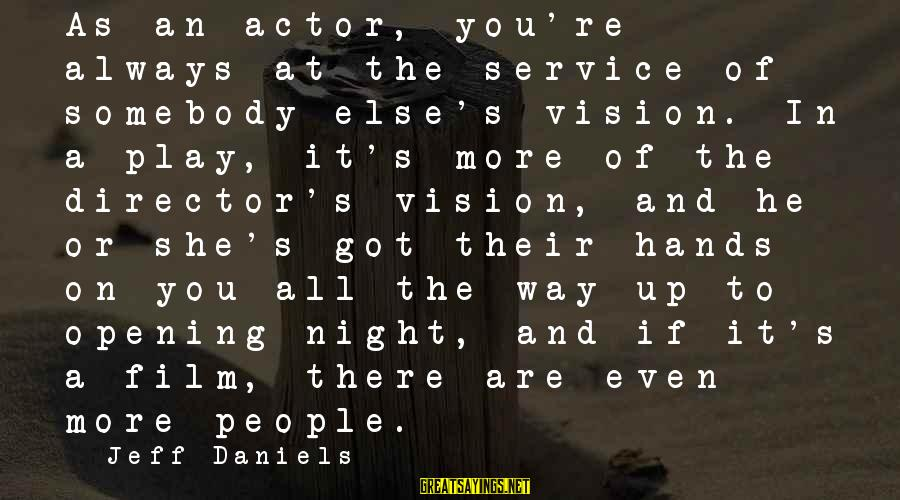 Somebody Else Sayings By Jeff Daniels: As an actor, you're always at the service of somebody else's vision. In a play,