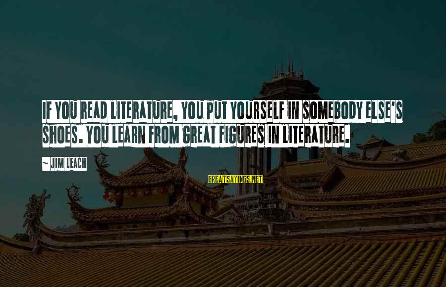 Somebody Else Sayings By Jim Leach: If you read literature, you put yourself in somebody else's shoes. You learn from great