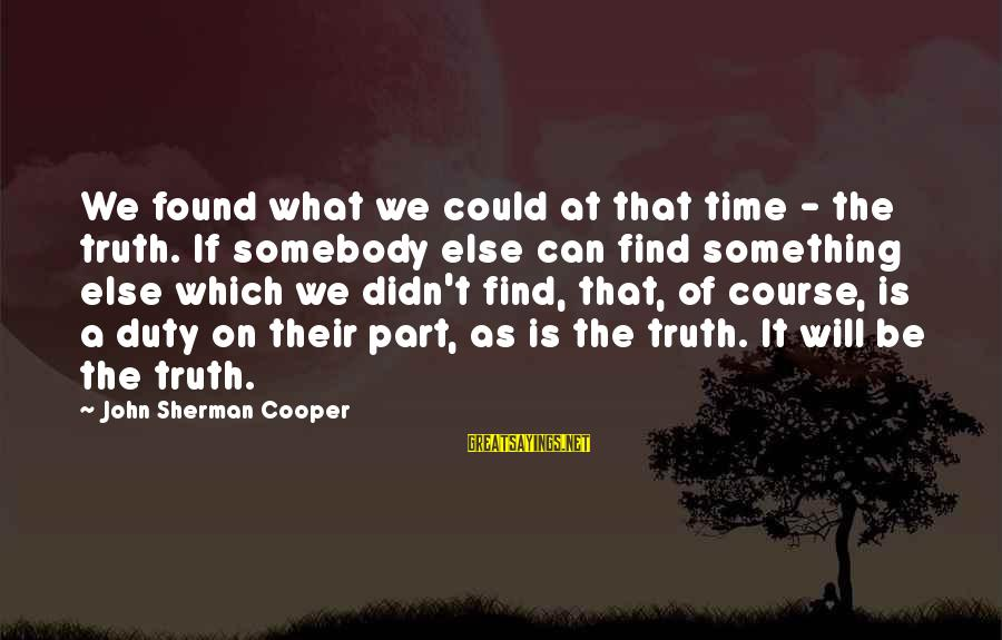 Somebody Else Sayings By John Sherman Cooper: We found what we could at that time - the truth. If somebody else can