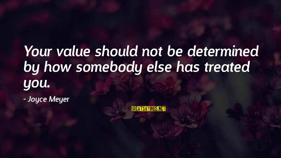 Somebody Else Sayings By Joyce Meyer: Your value should not be determined by how somebody else has treated you.