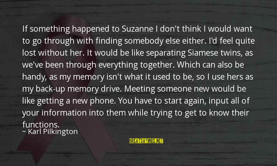 Somebody Else Sayings By Karl Pilkington: If something happened to Suzanne I don't think I would want to go through with