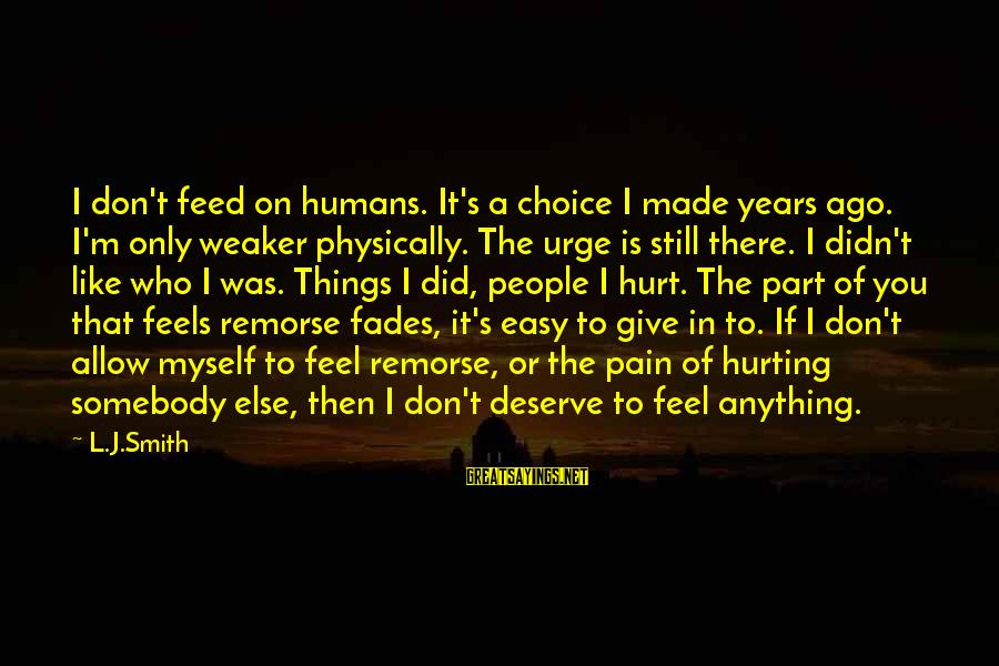 Somebody Else Sayings By L.J.Smith: I don't feed on humans. It's a choice I made years ago. I'm only weaker