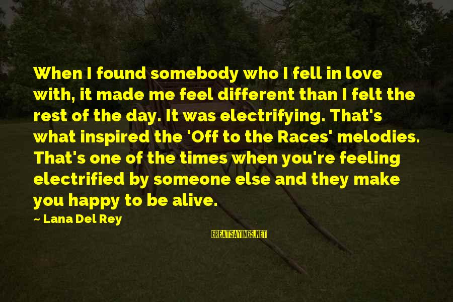 Somebody Else Sayings By Lana Del Rey: When I found somebody who I fell in love with, it made me feel different