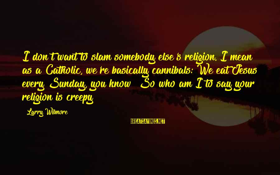 Somebody Else Sayings By Larry Wilmore: I don't want to slam somebody else's religion. I mean as a Catholic, we're basically