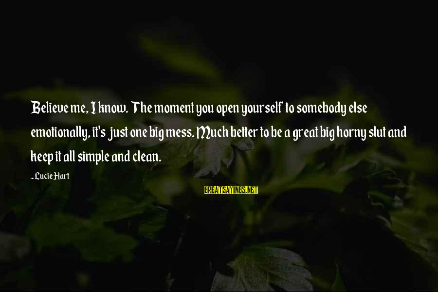 Somebody Else Sayings By Lucie Hart: Believe me, I know. The moment you open yourself to somebody else emotionally, it's just