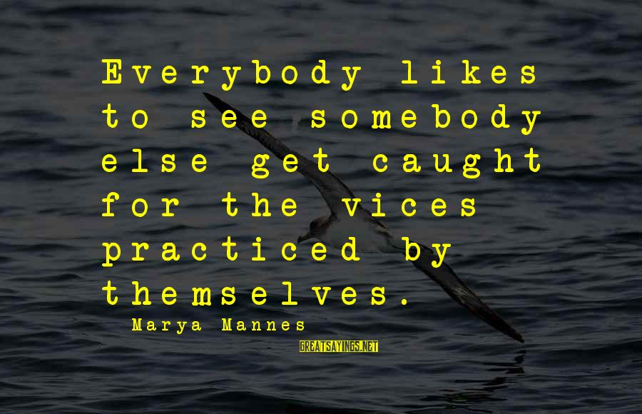 Somebody Else Sayings By Marya Mannes: Everybody likes to see somebody else get caught for the vices practiced by themselves.