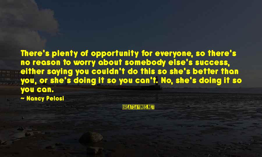 Somebody Else Sayings By Nancy Pelosi: There's plenty of opportunity for everyone, so there's no reason to worry about somebody else's
