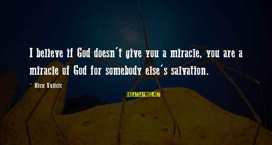 Somebody Else Sayings By Nick Vujicic: I believe if God doesn't give you a miracle, you are a miracle of God